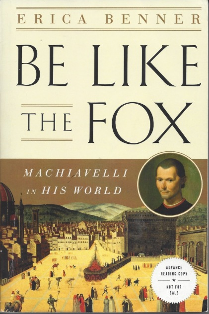 Be Like the Fox: Machiavelli's Lifelong Quest for Freedom by Erica Benner'