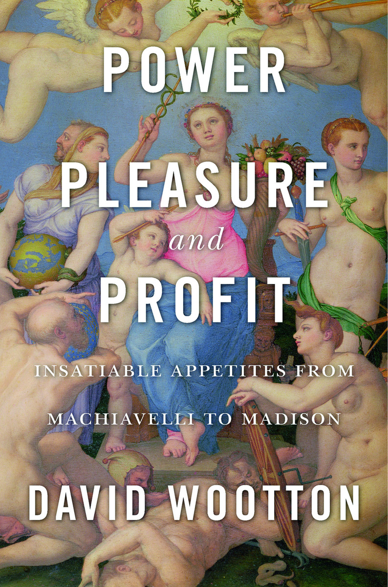 Power, Pleasure and Profit Insatiable Appetites from Machiavelli to Madison