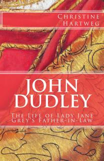 """""""John Dudley: The Life of Lady Jane Grey's Father-in-Law"""" by Christine Hartweg"""